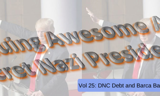 THE CONTINUING AWESOME ADVENTURES OF SECRET NAZI PRESIDENT!!11!1! – Vol. 25: DNC Debt and Barca Barbarity